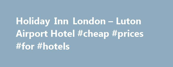 Holiday Inn London – Luton Airport Hotel #cheap #prices #for #hotels http://hotel.remmont.com/holiday-inn-london-luton-airport-hotel-cheap-prices-for-hotels/  #luton airport hotels # Welcome to Holiday Inn London – Luton Airport A warm welcome to the Holiday Inn London – Luton Airport where we hope you will come and thoroughly enjoy your stay. Our hotel in Luton is ideally situated to connect business and leisure travellers. We are only around 15 minutes on foot […]
