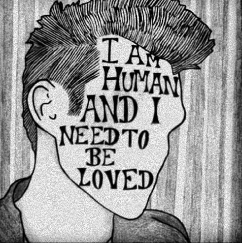 Iam human and i need to be loved Just like everyone else