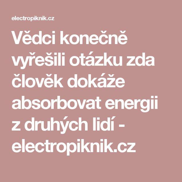 Vědci konečně vyřešili otázku zda člověk dokáže absorbovat energii z druhých lidí - electropiknik.cz