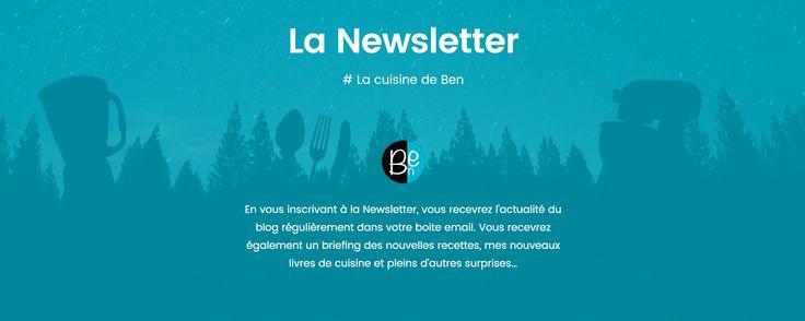 La Newsletter http://lacuisinedeben.com/newsletter/ En vous inscrivant à la Newsletter, vous recevrez un concentré du blog une à deux fois par mois... Les nouveaux articles, les nouvelles recettes, les nouveaux livres/eBooks...