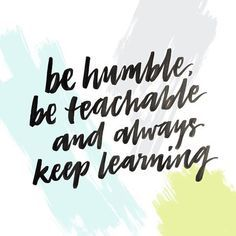 Be Humble, Be Teachable And Always Keep Learning
