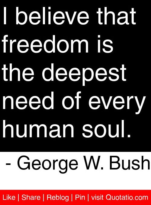I believe that freedom is the deepest need of every human soul. - George W. Bush #quotes #quotations