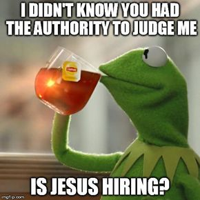 But Thats None Of My Business Meme | I DIDN'T KNOW YOU HAD THE AUTHORITY TO JUDGE ME IS JESUS HIRING? | image tagged in memes,but thats none of my business,kermit the frog | made w/ Imgflip meme maker