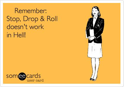 Remember: Stop, Drop & Roll doesn't work in Hell!: Laughter Cures, Giggle, Truth, Quote, Ecards, Smile