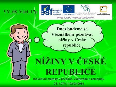NÍŽINY V ČESKÉ REPUBLICE Dnes budeme se Všeználkem poznávat nížiny v České republice. VY_08_Vla4_17p Inovativní metody v prvouce, vlastivědě a zeměpisu.