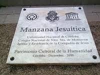 La Manzana Jesuítica de Córdoba (Argentina), es una manzana urbana ubicada en pleno centro de la ciudad, declarada Patrimonio de la Humanidad por la Unesco en 2000.1 Comprende: la Capilla Doméstica, el Colegio Nacional de Monserrat, la Iglesia de la Compañía de Jesús, la antigua sede de la Universidad Nacional de Córdoba y la Residencia.