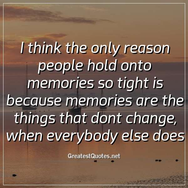 I Think The Only Reason People Hold Onto Memories So Tight Is Because Memories Are The Things That Dont Change When In 2020 Everybody Else Free Life Quotes Life Quotes