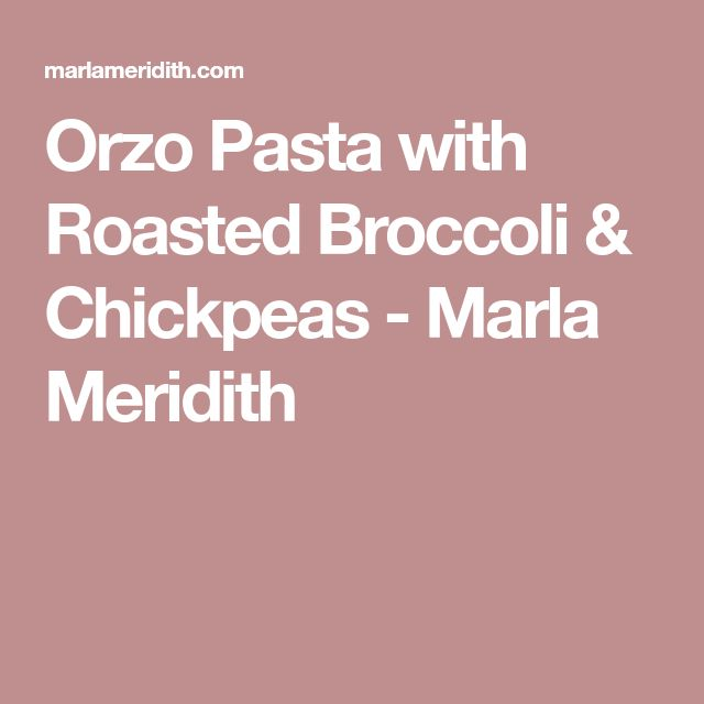 Orzo Pasta with Roasted Broccoli & Chickpeas - Marla Meridith