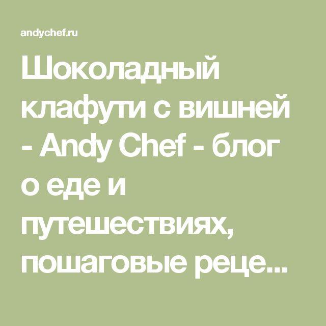 Шоколадный клафути с вишней - Andy Chef - блог о еде и путешествиях, пошаговые рецепты, интернет-магазин для кондитеров