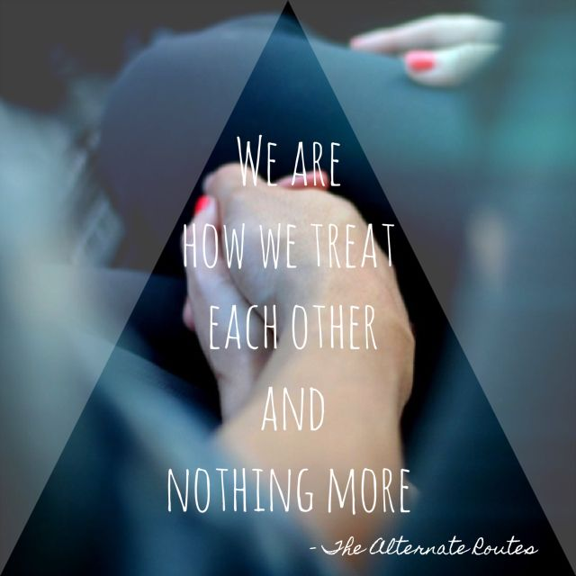 """We are Love, we are One. We are how we treat each other when the day is done."" The Alternate Routes ~ Nothing More"