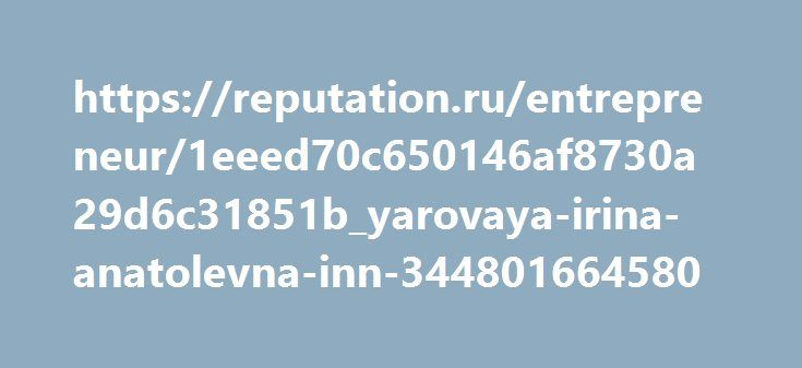 https://reputation.ru/entrepreneur/1eeed70c650146af8730a29d6c31851b_yarovaya-irina-anatolevna-inn-344801664580