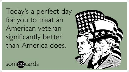Today's a perfect day for you to treat an American veteran significantly better than America does.