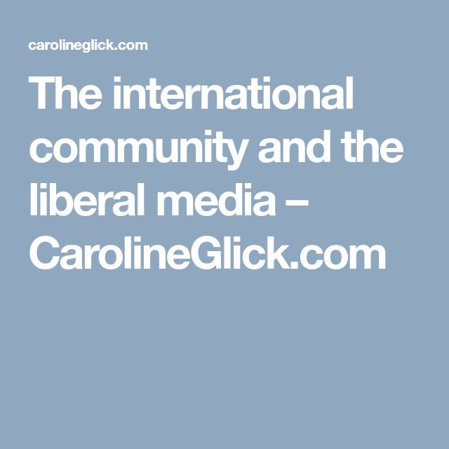 The international community and the liberal media – CarolineGlick.com