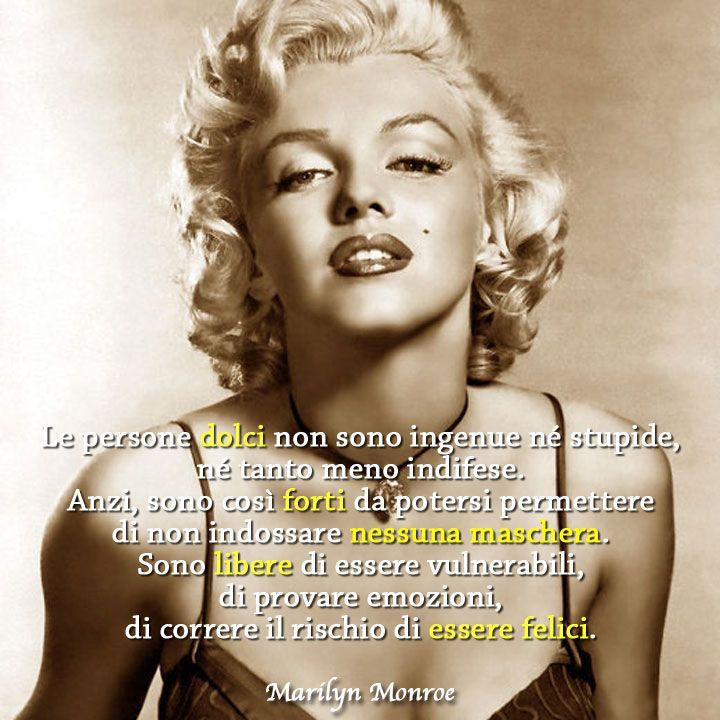 Le persone dolci non sono ingenue né stupide, né tanto meno indifese. Anzi, sono così forti da potersi permettere di non indossare nessuna maschera. Sono libere di essere vulnerabili, di provare emozioni, di correre il rischio di essere felici. (Marilyn Monroe)