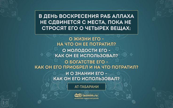 В ДЕНЬ ВОСКРЕСЕНИЯ РАБ АЛЛАХА НЕ СДВИНЕТСЯ С МЕСТА, ПОКА НЕ СТРОСЯТ ЕГО О ЧЕТЫРЕХ ВЕЩАХ: О ЖИЗНИ ЕГО — НА ЧТО ОН ЕЕ ПОТРАТИЛ? О МОЛОДОСТИ ЕГО — КАК ОН ЕЕ ИСПОЛЬЗОВАЛ? О БОГАТСТВЕ ЕГО — КАК ОН ЕГО ПРИОБРЕЛ И НА ЧТО ПОТРАТИЛ? И О ЗНАНИИ ЕГО — КАК ОН ЕГО ИСПОЛЬЗОВАЛ?