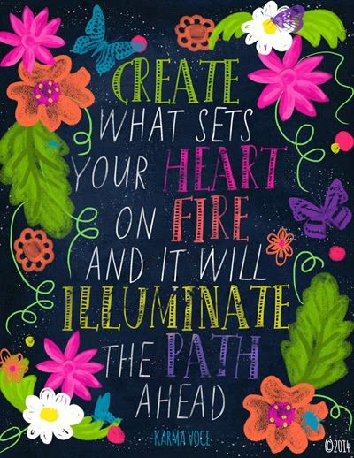 Create what sets your heart on fire, and it will illuminate the path ahead.