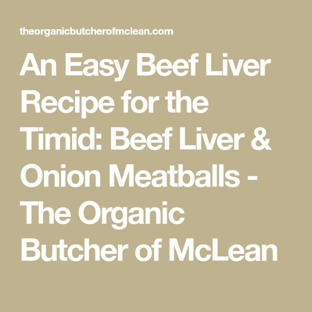 An Easy Beef Liver Recipe for the Timid: Beef Liver & Onion Meatballs - The Organic Butcher of McLean
