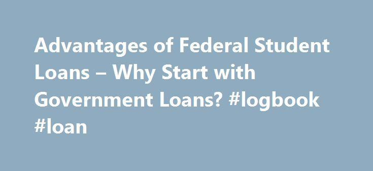 Advantages of Federal Student Loans – Why Start with Government Loans? #logbook #loan http://loan.remmont.com/advantages-of-federal-student-loans-why-start-with-government-loans-logbook-loan/  #federal student loans # Advantages of Federal Student Loans By Justin Pritchard. Banking/Loans Expert Justin Pritchard helps consumers navigate the world of banking. If you need education loans, it's generally best to start with federal student loans. Private loans may come in handy, but only after…