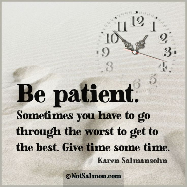 Be patient. Sometimes you have to go through the worst to