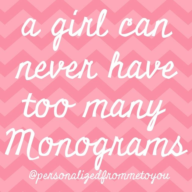 a girl can never have too many monograms