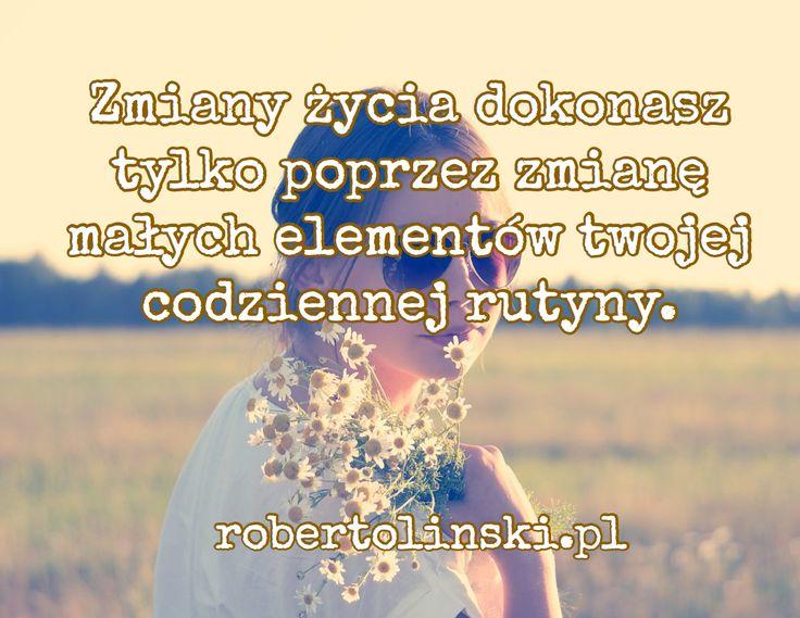 Zmiany życia dokonasz tylko poprzez zmianę małych elementów twojej codziennej rutyny. / robertolinski.pl