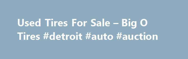 Used Tires For Sale – Big O Tires #detroit #auto #auction http://auto-car.remmont.com/used-tires-for-sale-big-o-tires-detroit-auto-auction/  #auto tires prices # Used Tires Service Description Sometimes a used tire is […]