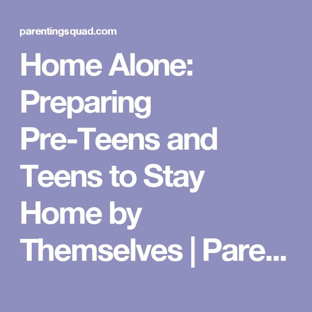 Home Alone: Preparing Pre-Teens and Teens to Stay Home by Themselves | Parenting Squad