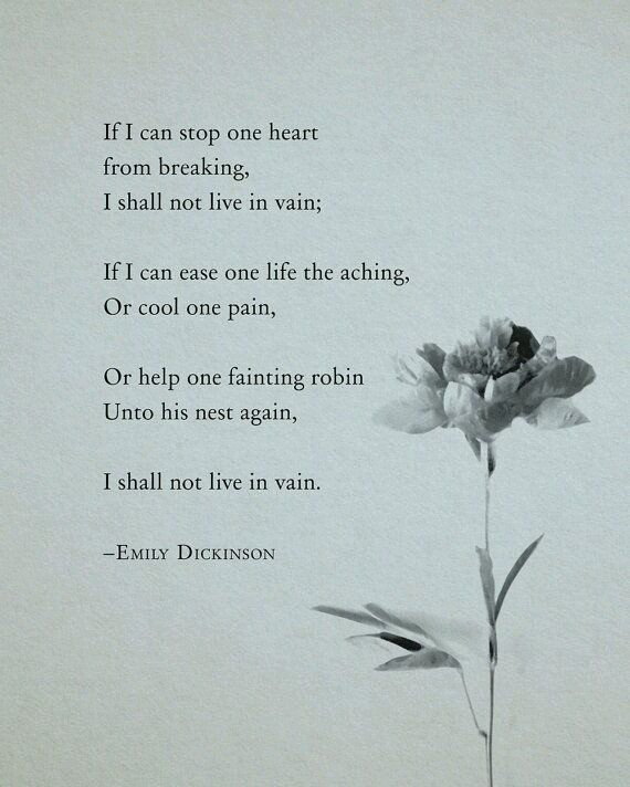 If I can stop one heart from breaking - Emily Dickinson.