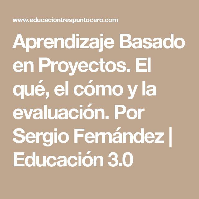 Aprendizaje Basado en Proyectos. El qué, el cómo y la evaluación. Por Sergio Fernández | Educación 3.0