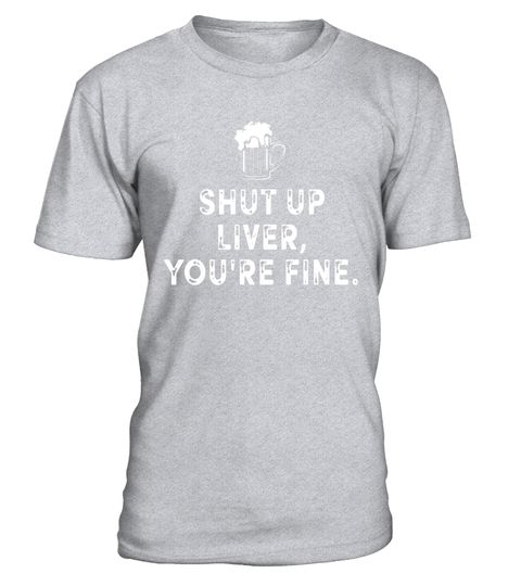 "# Shut Up Liver You're Fine - Funny T-shirt .  Special Offer, not available in shops      Comes in a variety of styles and colours      Buy yours now before it is too late!      Secured payment via Visa / Mastercard / Amex / PayPal      How to place an order            Choose the model from the drop-down menu      Click on ""Buy it now""      Choose the size and the quantity      Add your delivery address and bank details      And that's it!      Tags: Cool shirt for your drinking buddies…"