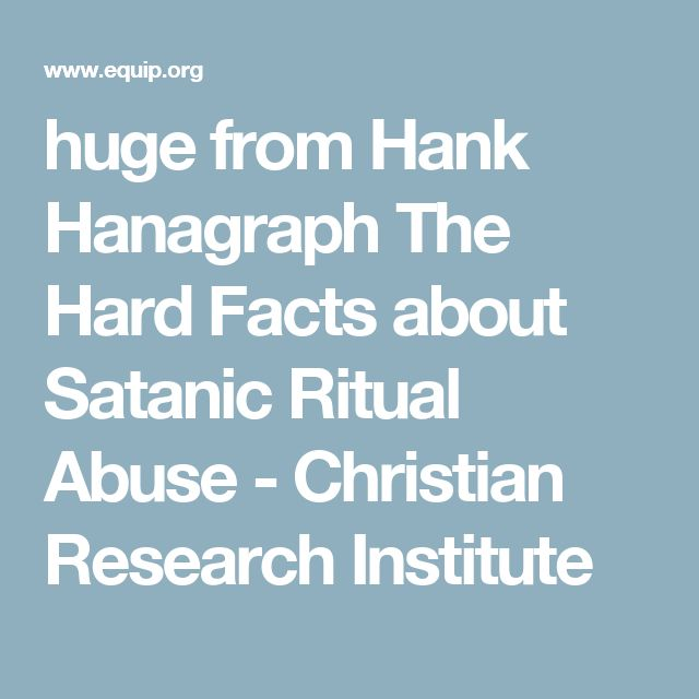 huge from Hank Hanagraph The Hard Facts about Satanic Ritual Abuse - Christian Research Institute
