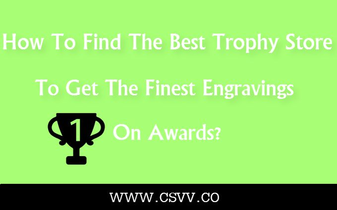 How To Find The Best Trophy Store, To Get The Finest Engravings On Awards?