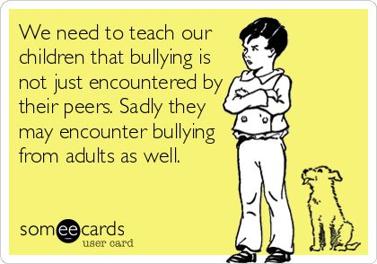 "We need to teach our children that bullying is not just encountered by their peers. Sadly they may encounter bullying from adults as well. Sadly even their own ""father"""