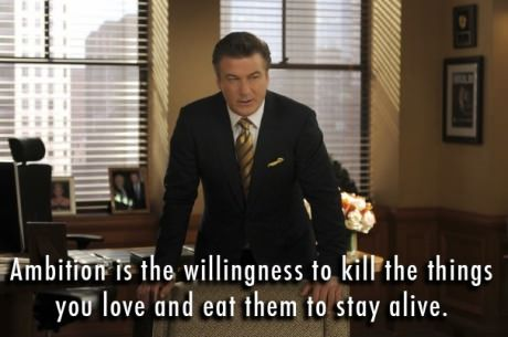 "Image result for ""Ambition is the willingness to kill the things you love and eat them to stay alive."" Jack Donaghy"