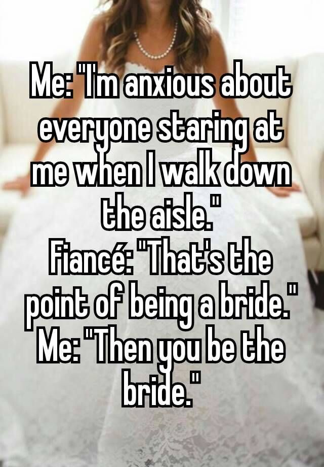 """Me: ""I'm anxious about everyone staring at me when I walk down the aisle."" Fiancé: ""That's the point of being a bride."" Me: ""Then you be the bride."""""