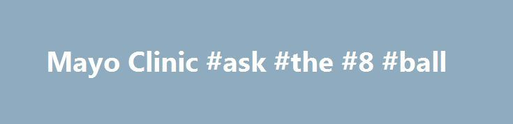 "Mayo Clinic #ask #the #8 #ball http://questions.nef2.com/mayo-clinic-ask-the-8-ball/  #ask a doctor website # /media/kcms/gbs/research/images/2013/05/02/10/56/globalnav-patientcare.jpg"" /%Quality Care Find out why Mayo Clinic is the right place for your health care. Make an appointment. /media/kcms/gbs/research/images/2013/05/02/10/56/globalnav-docsdepts.jpg"" /%Meet the Staff Find a directory of doctors and departments at all Mayo Clinic campuses. Visit now…"