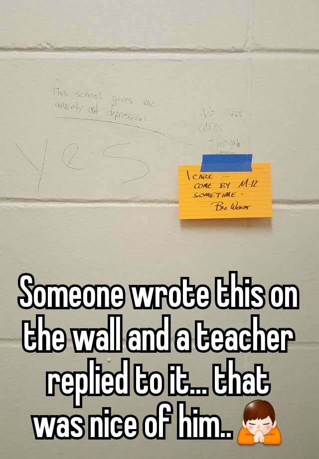 """""""Someone wrote this on the wall and a teacher replied to it... that was nice of him.."""""""