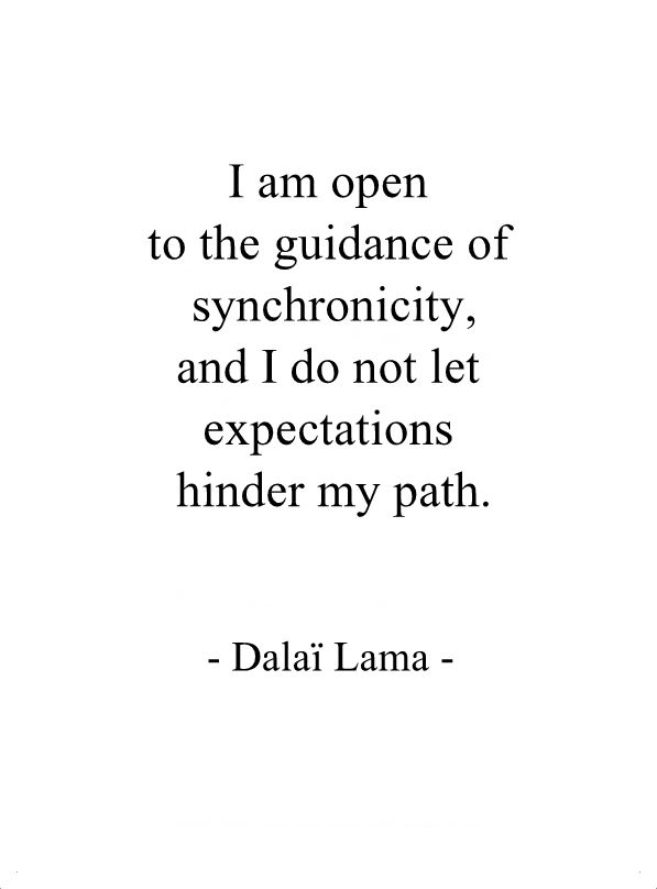 I am open to the guidance of synchronicity and I do not let expectations hinder my path. - Dalai Lama