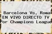 http://tecnoautos.com/wp-content/uploads/imagenes/tendencias/thumbs/barcelona-vs-roma-en-vivo-directo-tv-por-champions-league.jpg Champions League 2015. Barcelona vs. Roma EN VIVO DIRECTO TV por Champions League, Enlaces, Imágenes, Videos y Tweets - http://tecnoautos.com/actualidad/champions-league-2015-barcelona-vs-roma-en-vivo-directo-tv-por-champions-league/