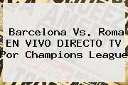 http://tecnoautos.com/wp-content/uploads/imagenes/tendencias/thumbs/barcelona-vs-roma-en-vivo-directo-tv-por-champions-league.jpg Champions League 2015. Barcelona vs. Roma EN VIVO DIRECTO TV por Champions League, Enlaces, Imágenes, Videos y Tweets - http://tecnoautos.com/actualidad/champions-league-2015-barcelona-vs-roma-en-vivo-directo-tv-por-champions-league/
