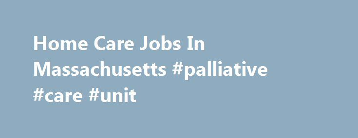 Home Care Jobs In Massachusetts #palliative #care #unit http://hotels.remmont.com/home-care-jobs-in-massachusetts-palliative-care-unit/  #rn hospice jobs # Home Care And Hospice Jobs In Massachusetts RN Case Manager (FT – Days)(1351440) AseraCare. Massachusetts, Wellesley Hills Job Advertisement ** RETENTION BONUS. ** You're more than a RN Case Manager at AseraCare Hospice. With your vast experience, you know quality care and that's why we've entrusted you to join together with [...]Read…