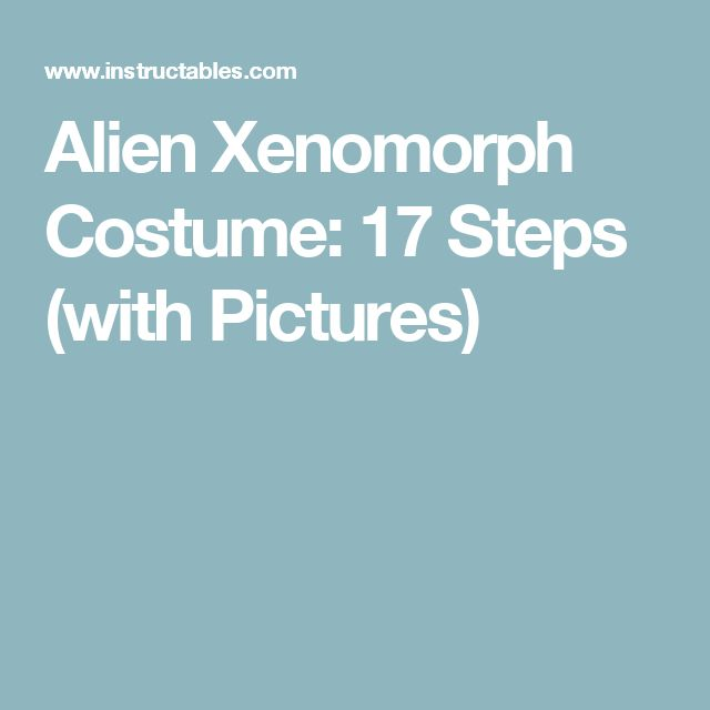 Alien Xenomorph Costume: 17 Steps (with Pictures)