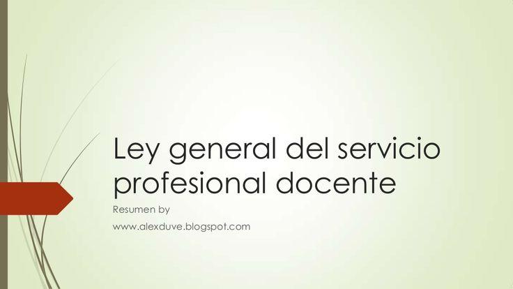Ley general del servicio profesional docente resumen by Ulises Alejandro Duarte Velazquez via slideshare