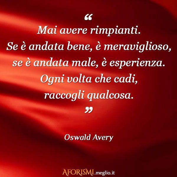 Oswald Avery • Mai avere rimpianti. Se è andata bene, è meraviglioso, se è andata male, è esperienza. Ogni volta che cadi, raccogli qualcosa.