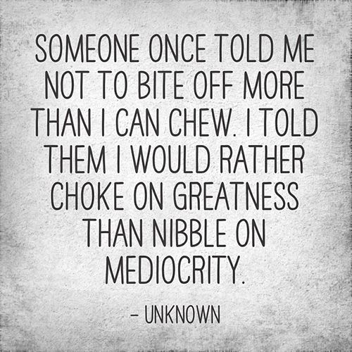 Dream Chasing #36: Someone once told me not to bite off more than I can chew. I told them I would rather choke on greatness than nibble on mediocrity.