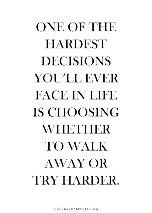 One of the hardest decisions youll ever face in life is choosing whether to walk away or try harder.