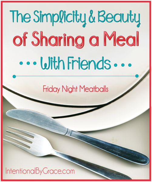The Simplicity and Beauty of Sharing a Meal With Friends. Start a new tradition: Friday Night Meatballs!