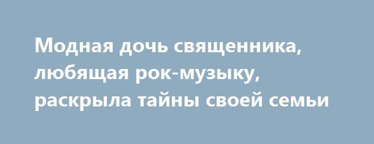 Модная дочь священника, любящая рок-музыку, раскрыла тайны своей семьи http://apral.ru/2017/05/25/modnaya-doch-svyashhennika-lyubyashhaya-rok-muzyku-raskryla-tajny-svoej-semi/  Толстая коса, очи долу, постный вид, юбка в пол, платочек [...]