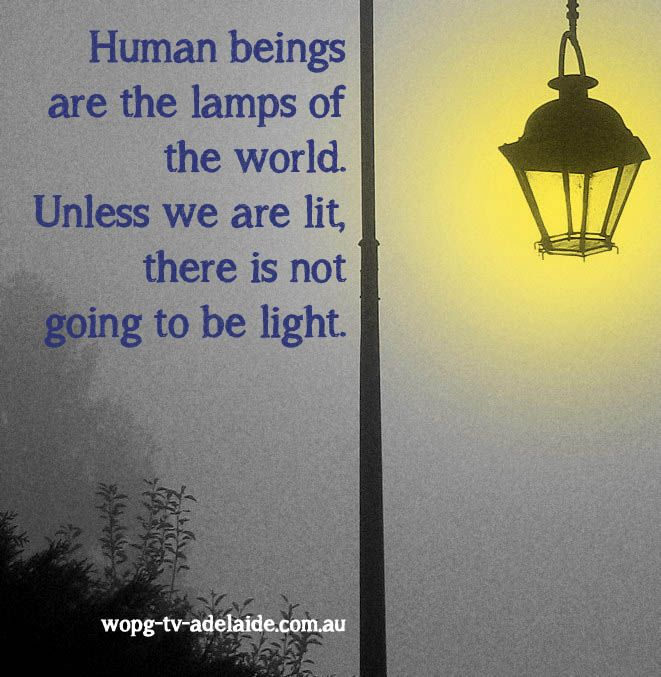 Human beings are the lamps of the world...