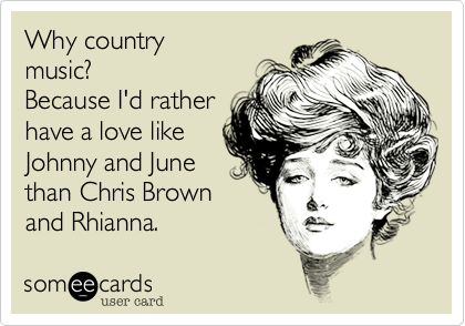 Funny Music Ecard: Why country music? Because I'd rather have a love like Johnny and June than Chris Brown and Rhianna.